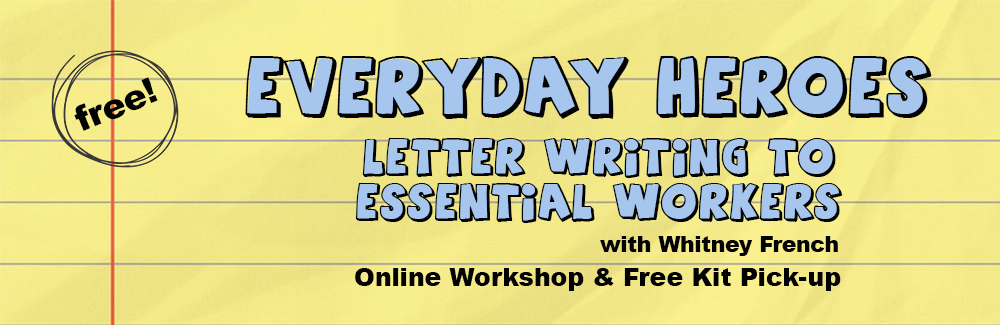 Yellow lined paper background. Text is pale blue with black outline and reads: Everyday Heroes, Letter Writing to Essential Workers. Black text reads: with Whitney French. Online Workshop & Free Kit Pick Up.