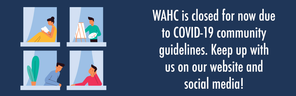 WAHC is closed for now due to COVID-19 community guidelines. Keep up with us online and on social media!