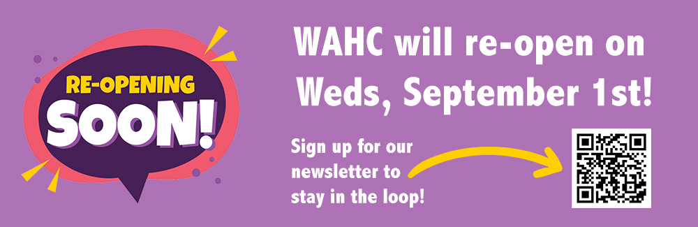 WAHC is re-opening on Sept 1st! Stay in the loop by subscribing to our newsletter.