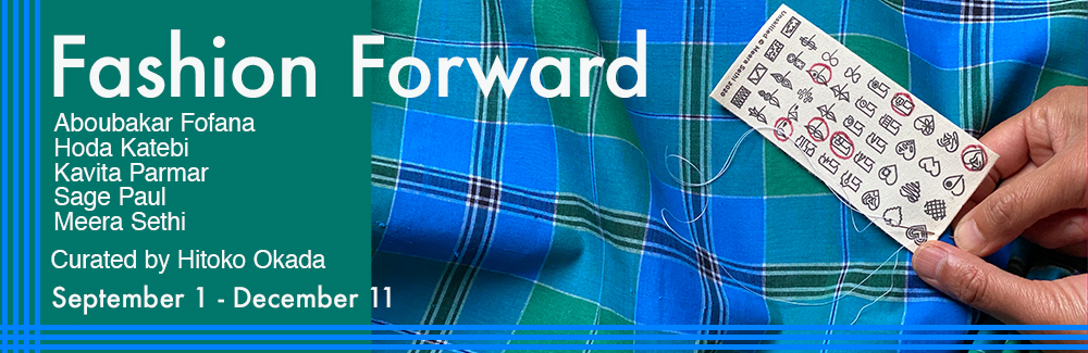 A medium green background with white text that reads: Fashion Forward,Aboubakar Fofana, Hoda Katebi, Kavita Parmar, Sage Paul, Meera Sethi Curated by Hitoko Okada September 1 - December 11. A photograph with madras check cloth and two hands sewing on a label is to the right.